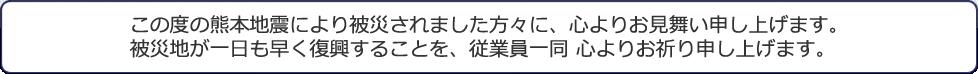 この度の熊本地震により被災されました方々に、心よりお見舞い申し上げます。被災地が一日も早く復旧することを、従業員一同 心よりお祈り申し上げます。